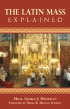 The Latin Mass Explained ebook by George J. Rev. Msgr. Moorman