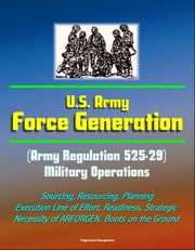 U.S. Army Force Generation (Army Regulation 525-29) Military Operations - Sourcing, Resourcing, Planning, Execution Line of Effort, Readiness, Strategic Necessity of ARFORGEN, Boots on the Ground ebook by Progressive Management
