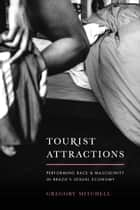 Tourist Attractions - Performing Race and Masculinity in Brazil's Sexual Economy ebook by Gregory Mitchell
