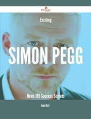 Exciting Simon Pegg News - 195 Success Secrets ebook by Robert Watts