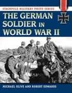 The German Soldier in World War II ebook by Michael Olive,Robert J. Edwards