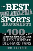 The Best Philadelphia Sports Arguments - The 100 Most Controversial, Debatable Questions for Die-Hard Fans ebook by Eric Karabell