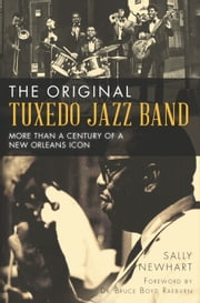 The Original Tuxedo Jazz Band - More than a Century of a New Orleans Icon ebook by Sally Newhart,Dr. Bruce Boyd Raeburn