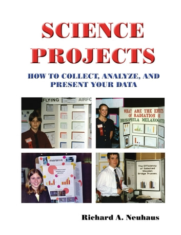 Science Projects: How to Collect, Analyze, and Present Your Data - An Intuitive Approach to the Statistics for the High School Student ebook by Richard A. Neuhaus