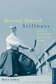 Moving Toward Stillness - Lessons in Daily Life from the Martial Ways of Japan ebook by Dave Lowry