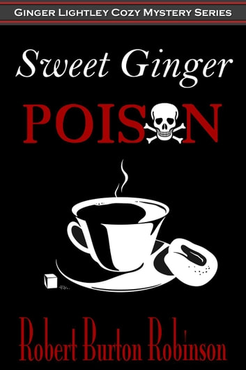 Sweet Ginger Poison - Ginger Lightley Mystery Series, #1 ebook by Robert Burton Robinson