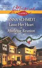 Lasso Her Heart and Mistletoe Reunion ebook by Anna Schmidt