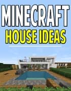 Minecraft House Idea Guide - Miner,Structure,Designs,Tutorial,Help,Blueprints,Architectures,Construction,Building,Wood,Home,Ideas ebook by