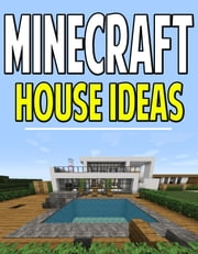 Minecraft House Idea Guide - Miner,Structure,Designs,Tutorial,Help,Blueprints,Architectures,Construction,Building,Wood,Home,Ideas ebook by Aqua Apps