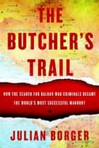The Butcher's Trail - How the Search for Balkan War Criminals Became the World's Most Successful Manhunt ebook by Julian Borger