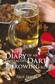 The Diary of an Unhealthy Dart Throwing Slug ebook by Paul Seigel