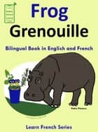 Learn French: French for Kids. Bilingual Book in English and French: Frog - Grenouille. ebook by Pedro Paramo