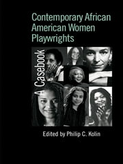 Contemporary African American Women Playwrights - A Casebook ebook by Philip C. Kolin