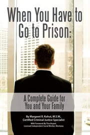 When You Have to Go to Prison - A Complete Guide for You and Your Family ebook by Margaret R. Kohut