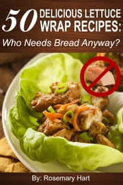 50 Delicious Lettuce Wrap Recipes: Who Needs Bread Anyway? ebook by Rosemary Hart