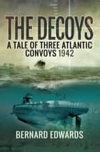 The Decoys - A Tale of Three Atlantic Convoys, 1942 ebook by Bernard Edwards