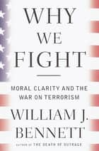 Why We Fight - Moral Clarity and the War on Terrorism ebook by William J. Bennett