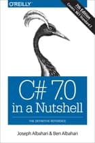 C# 7.0 in a Nutshell - The Definitive Reference ebook by Ben Albahari, Joseph Albahari