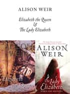 Elizabeth, The Queen and The Lady Elizabeth ebook by Alison Weir