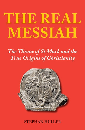 The Real Messiah - The Throne of St. Mark and the True Origins of Christianity ebook by Stephan Huller