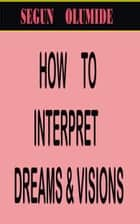 How to Interpret Dreams and Visions ebook by Segun Olumide