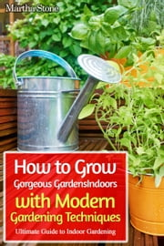 How to Grow Gorgeous Gardens Indoors with Modern Gardening Techniques: Ultimate Guide to Indoor Gardening ebook by Martha Stone