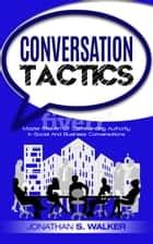 Conversation Tactics - Master The Art Of Commanding Authority In Social And Business Conversations ebook by Jonathan S. Walker