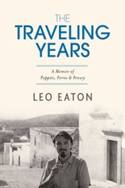 The Traveling Years - A Memoir of Puppets, Porno & Penury ebook by Leo Eaton