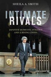 Intimate Rivals - Japanese Domestic Politics and a Rising China ebook by Sheila A. Smith