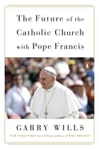 The Future of the Catholic Church with Pope Francis ebook by Garry Wills