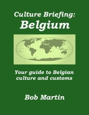 Culture Briefing: Belgium - Your Guide To The Culture And Customs Of The Belgian People ebook by Bob Martin