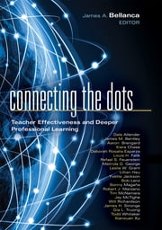 Connecting the Dots - Teacher Effectiveness and Deeper Professional Learning ebook by James A. Bellanca