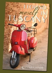 I Found Myself In Tuscany - One Woman, Two Suitcases, Three Years ebook by Lisa Condie