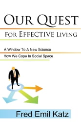 Our Quest For Effective Living - A Window To A New Science / How We Cope In Social Space ebook by Fred Emil Katz