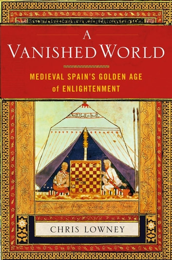A Vanished World - Medieval Spain's Golden Age of Enlightenment ebook by Christopher Lowney