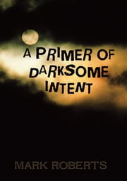 A PRIMER OF DARKSOME INTENT ebook by Mark Roberts