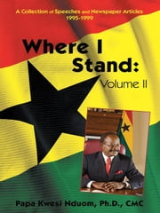 Where I Stand, Volume II - A Collection of Speeches, Essays, and Newspaper Articles, 1995–1999 ebook by Papa Kwesi Nduom, PhD, CMC