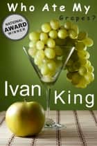 Who Ate My Grapes? ebook by Ivan King