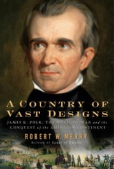 A Country of Vast Designs - James K. Polk, the Mexican War and the Conquest of the American Continent ebook by Robert W. Merry