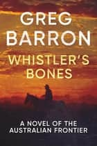 Whistler's Bones - A Novel of the Australian Frontier ebook by Greg Barron