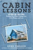 Cabin Lessons - A Nail-by-Nail Tale: Building Our Dream Cottage from 2x4s, Blisters, and Love ebook by Spike Carlsen