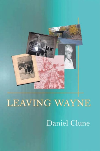 Leaving Wayne - A Story About Overcoming Trauma, Poverty, and Addiction While Growing up in a Time of Radical Change ebook by Danny Clune