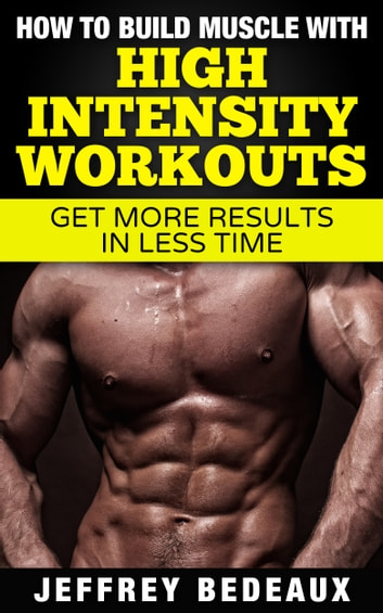 How to Build Muscle with High Intensity Workouts ebook by Jeffrey Bedeaux