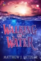 Walking on Water ebook by Matthew J. Metzger