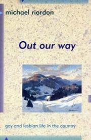 Out Our Way - Gay and Lesbian Life in Rural Canada ebook by Michael Riordon