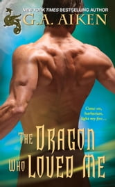 The Dragon Who Loved Me ebook by G.A. Aiken