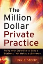 The Million Dollar Private Practice - Using Your Expertise to Build a Business That Makes a Difference ebook by David Steele