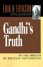 Gandhi's Truth: On the Origins of Militant Nonviolence ebook by Erik H. Erikson