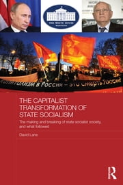 The Capitalist Transformation of State Socialism - The Making and Breaking of State Socialist Society, and What Followed ebook by David Lane