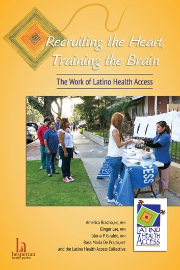 Recruiting the Heart, Training the Brain - The Work of Latino Health Access ebook by America Bracho, MD, MPH,Ginger Lee, MPH,Gloria P. Giraldo, MPH,Rosa Maria De Prado, MFT,and the Latino Health Access Collective